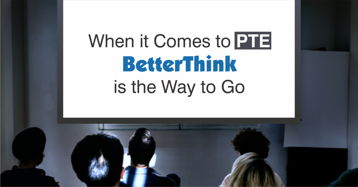 When it Comes to PTE, BetterThink is the Way to Go!