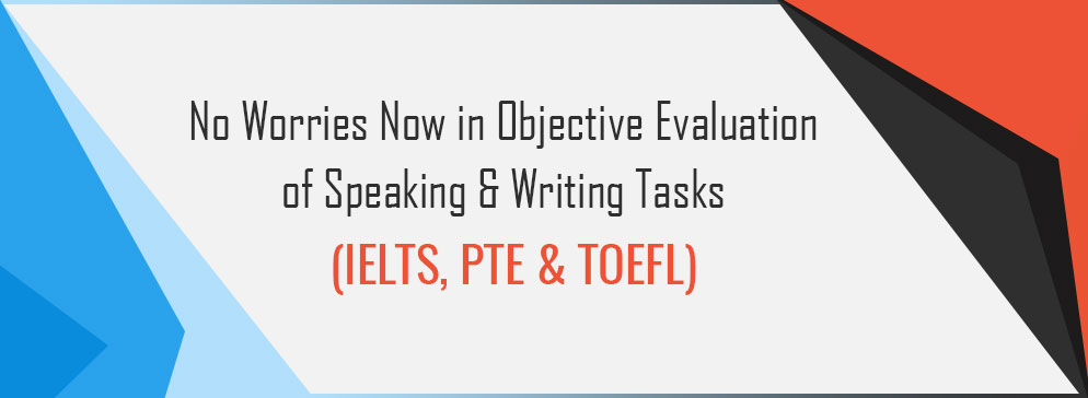 No Worries Now in Objective Evaluation of Speaking & Writing Tasks (IELTS, PTE & TOEFL)